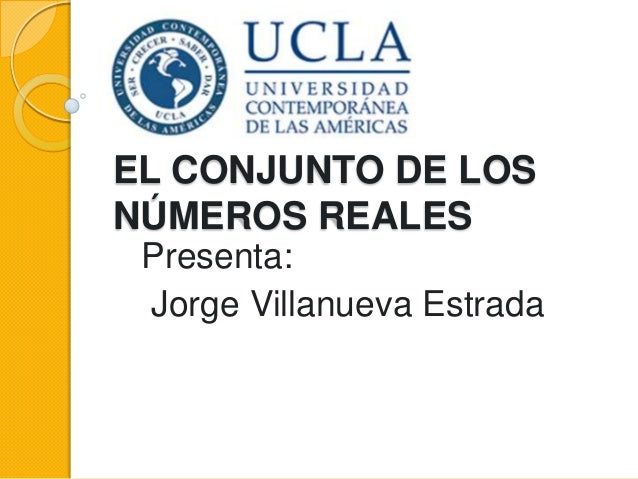 EL CONJUNTO DE LOS NÚMEROS REALES Presenta: Jorge Villanueva Estrada