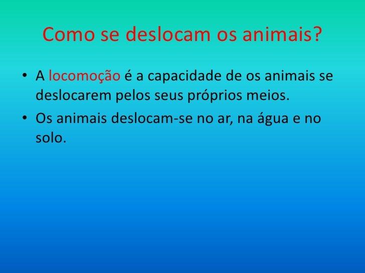 Como se deslocam os animais?• A locomoção é a capacidade de os animais se  deslocarem pelos seus próprios meios.• Os anima...