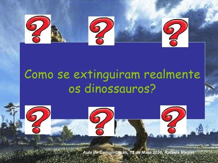 Como se extinguiram realmente os dinossauros? Aula de Comunicação, 12 de Maio 2010, Rafaela Viegas