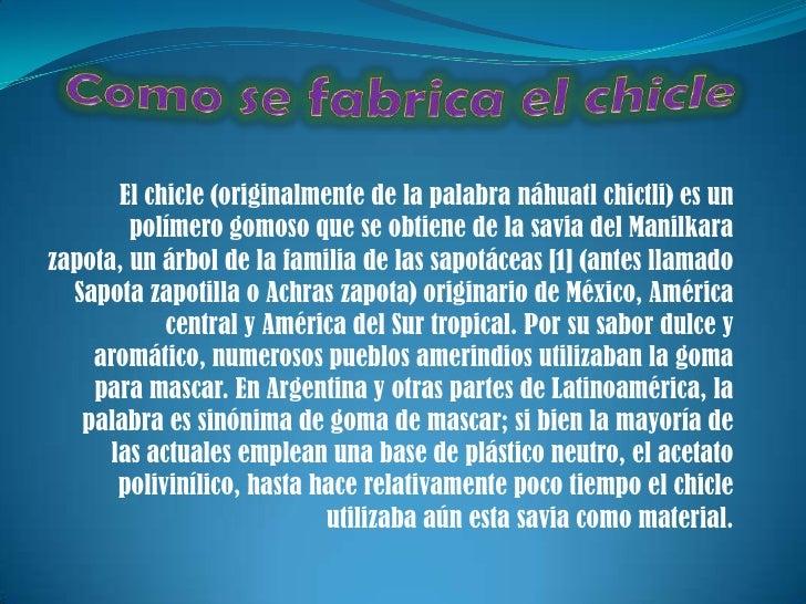 Como se fabrica el chicle <br />El chicle (originalmente de la palabra náhuatl chictli) es un polímero gomoso que se obtie...