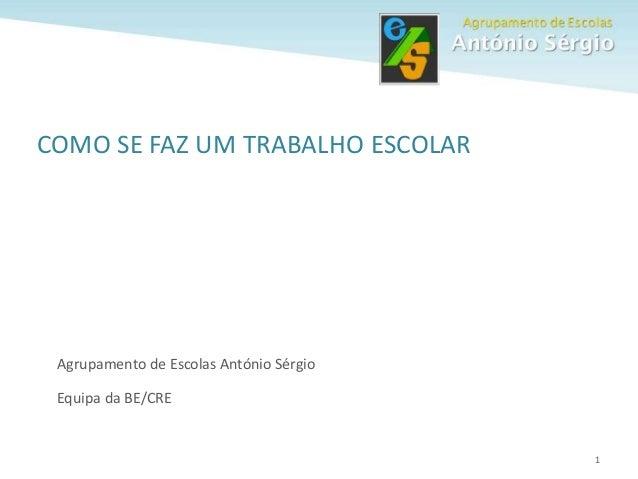 1 COMO SE FAZ UM TRABALHO ESCOLAR Agrupamento de Escolas António Sérgio Equipa da BE/CRE
