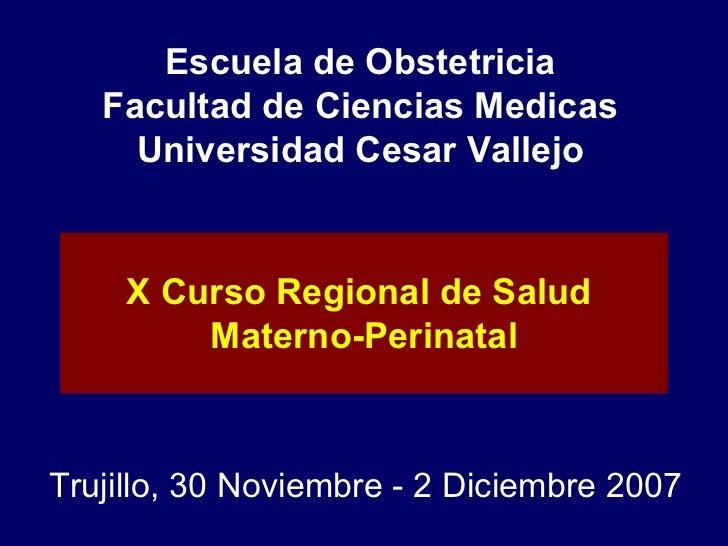 Escuela de Obstetricia Facultad de Ciencias Medicas Universidad Cesar Vallejo Trujillo, 30 Noviembre - 2 Diciembre 2007 X ...