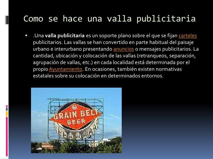 Como se hace una valla publicitaria<br />.Una valla publicitaria es un soporte plano sobre el que se fijan carteles public...