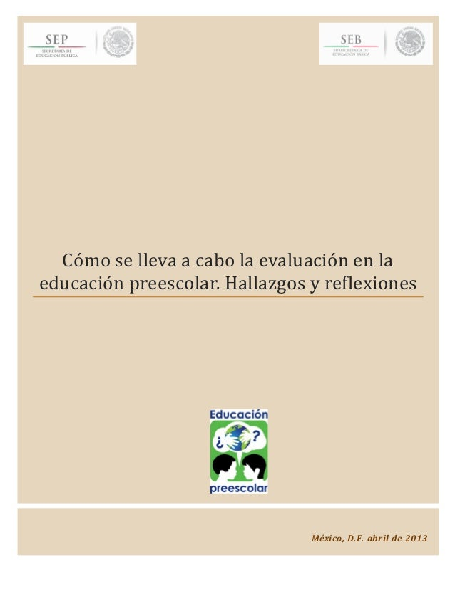 Como se lleva a cabo la evaluacion en laeducacion preescolar. Hallazgos y reflexionesMéxico, D.F. abril de 2013