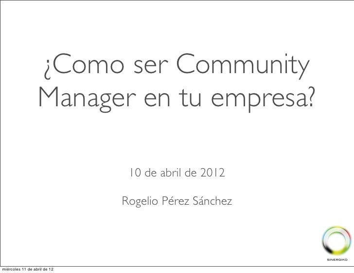 ¿Como ser Community                  Manager en tu empresa?                               10 de abril de 2012             ...