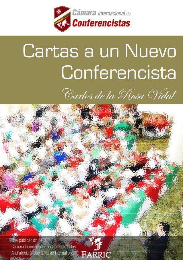 CARTAS A UN NUEVO CONFERENCISTA CARLOS DE LA ROSA VIDAL Visita y Únete: www.facebook.com/CamaradeConferencistas 1 Cartas a...