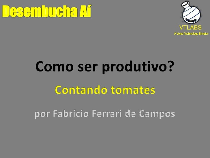 Como ser produtivo?<br />Desembucha Aí<br />VTLABS<br />Contando tomates<br />por Fabrício Ferrari de Campos<br />