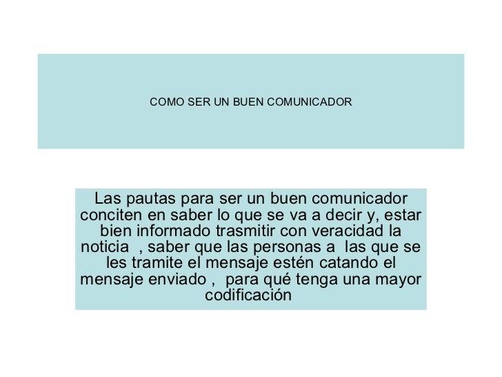 COMO SER UN BUEN COMUNICADOR Las pautas para ser un buen comunicador conciten en saber lo que se va a decir y, estar bien ...