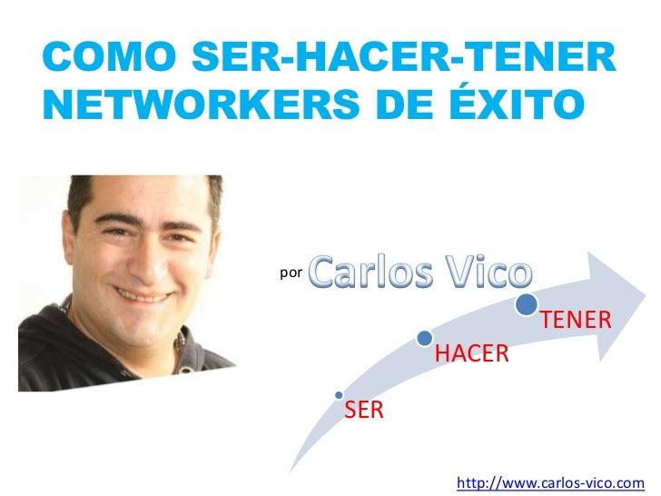 COMO SER-HACER-TENERNETWORKERS DE ÉXITO <br />Carlos Vico<br />por<br />http://www.carlos-vico.com<br />