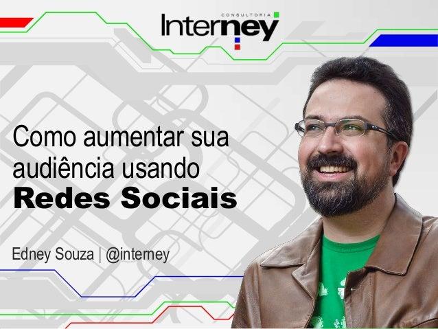 Como aumentar sua audiência usando Redes Sociais Edney Souza   @interney