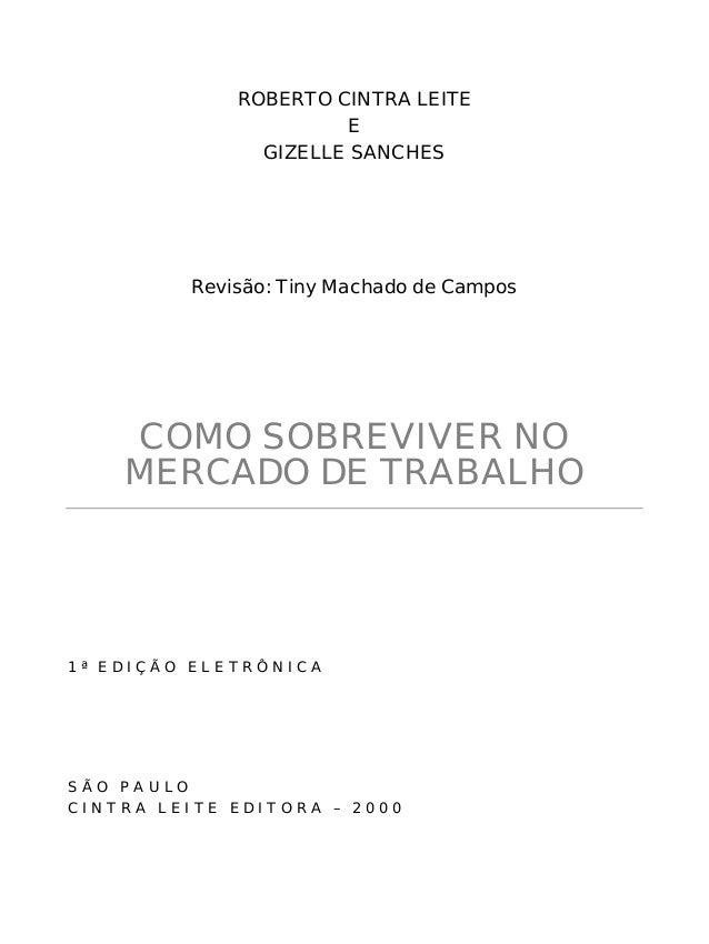 ROBERTO CINTRA LEITE E GIZELLE SANCHES Revisão: Tiny Machado de Campos COMO SOBREVIVER NO MERCADO DE TRABALHO 1 ª E D I Ç ...