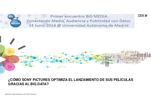 1 IBM GBS– Digital Marketing| © 2014 IBM Corporation ¿CÓMO SONY PICTURES OPTIMIZA EL LANZAMIENTO DE SUS PELÍCULAS GRACIAS ...