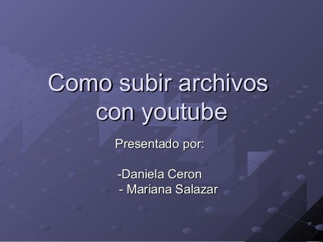 Como subir archivosComo subir archivos con youtubecon youtube Presentado por:Presentado por: -Daniela Ceron-Daniela Ceron ...