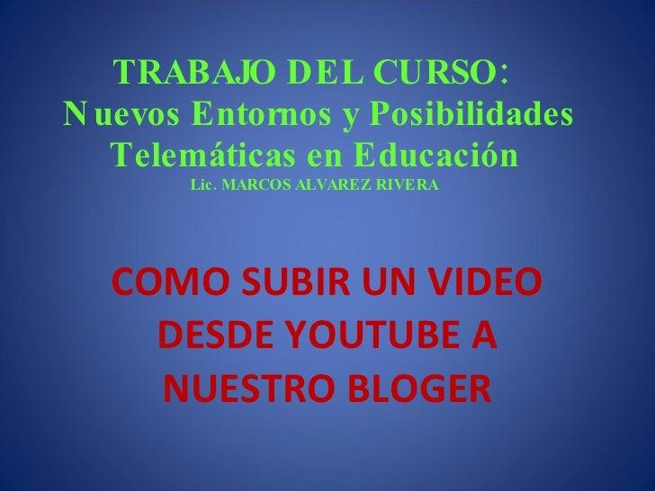 TRABAJO DEL CURSO:   Nuevos Entornos y Posibilidades Telemáticas en Educación Lic. MARCOS ALVAREZ RIVERA COMO SUBIR UN VID...