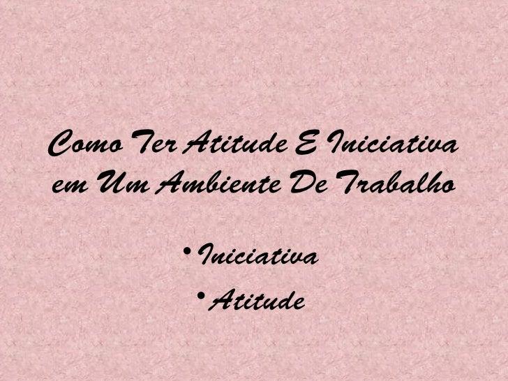 Como Ter Atitude E Iniciativa em Um Ambiente De Trabalho <ul><li>Iniciativa  </li></ul><ul><li>Atitude  </li></ul>