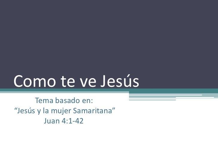 """Como te ve Jesús<br />Tema basado en:<br /> """"Jesús y la mujer Samaritana"""" <br />Juan 4:1-42<br />"""