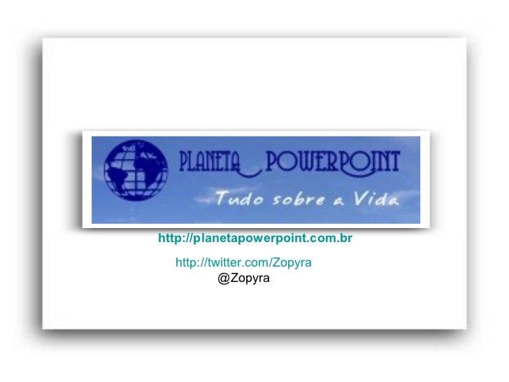 http://planetapowerpoint.com.br  http://twitter.com/Zopyra @Zopyra