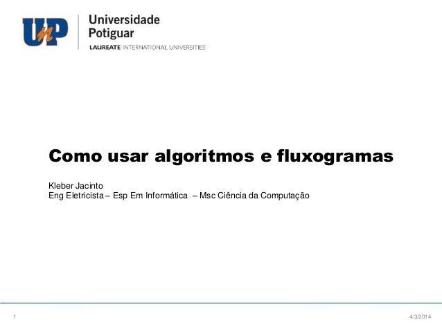 Como usar algoritmos e fluxogramas Kleber Jacinto Eng Eletricista – Esp Em Informática – Msc Ciência da Computação  1  4/3...