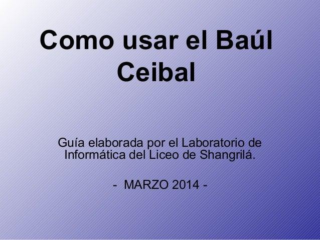 Como usar el Baúl Ceibal Guía elaborada por el Laboratorio de Informática del Liceo de Shangrilá. - MARZO 2014 -