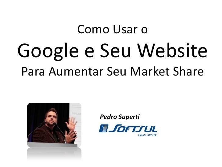 Como Usar o Google e Seu WebsitePara Aumentar Seu Market Share<br />Pedro Superti<br />
