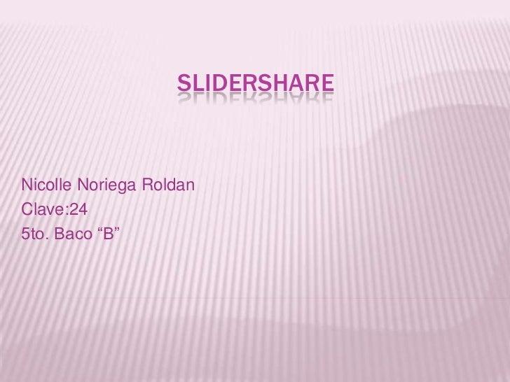 """Slidershare<br />Nicolle Noriega Roldan<br />Clave:24<br />5to. Baco """"B""""<br />"""