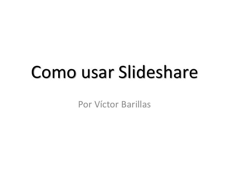 Como usar Slideshare<br />Por Víctor Barillas<br />