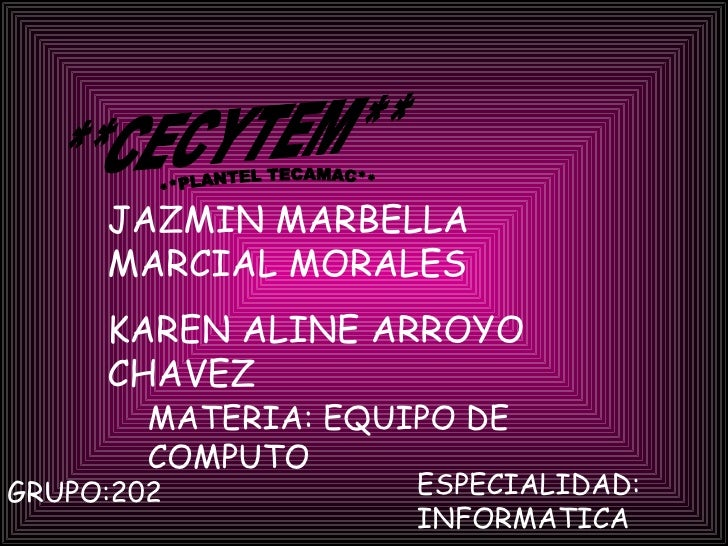 **CECYTEM** **PLANTEL TECAMAC** JAZMIN MARBELLA MARCIAL MORALES KAREN ALINE ARROYO CHAVEZ MATERIA: EQUIPO DE COMPUTO GRUPO...