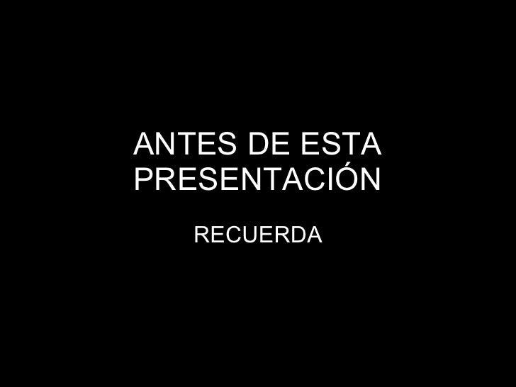 ANTES DE ESTA PRESENTACIÓN RECUERDA