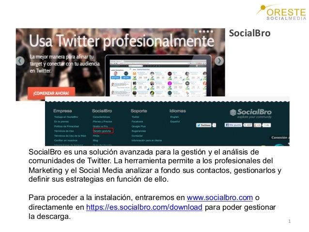 1   SocialBro   SocialBro es una solución avanzada para la gestión y el análisis de comunidades de Twitter. La herrami...