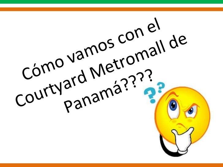 Cómo vamos con el  Courtyard Metromall de Panamá????