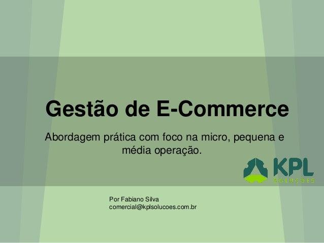 Gestão de E-Commerce Abordagem prática com foco na micro, pequena e média operação. Por Fabiano Silva comercial@kplsolucoe...