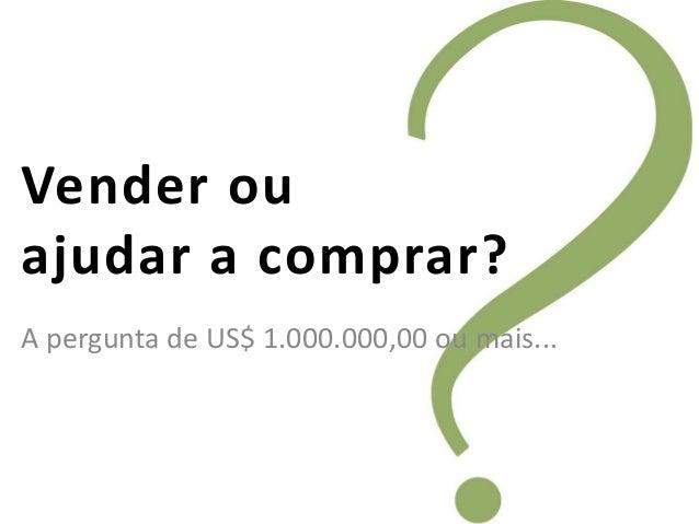 Vender ouajudar a comprar?A pergunta de US$ 1.000.000,00 ou mais...
