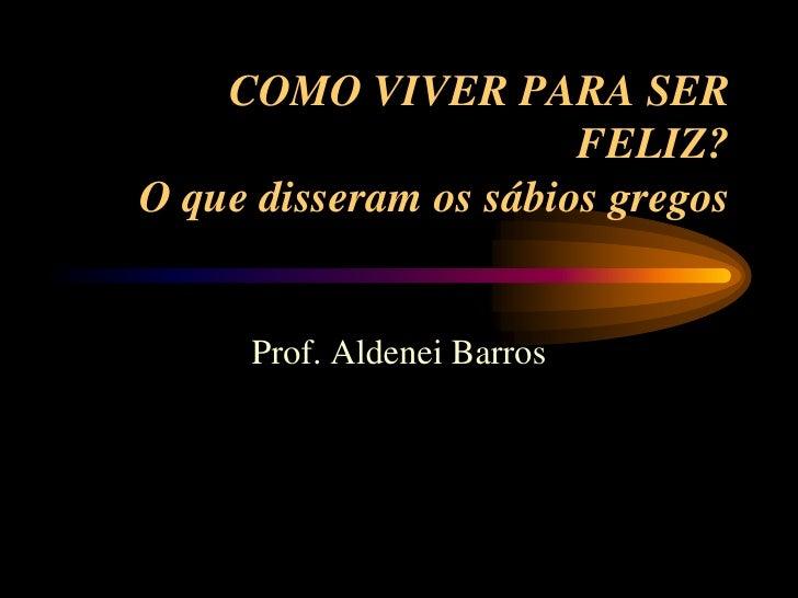 COMO VIVER PARA SER                       FELIZ?O que disseram os sábios gregos     Prof. Aldenei Barros