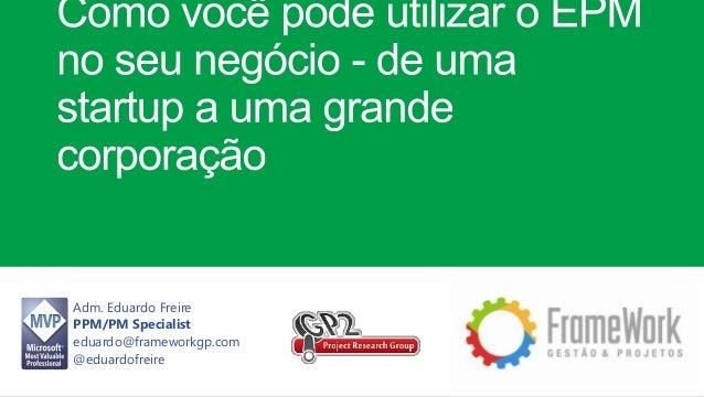 Adm. Eduardo Freire PPM/PM Specialist eduardo@frameworkgp.com @eduardofreire