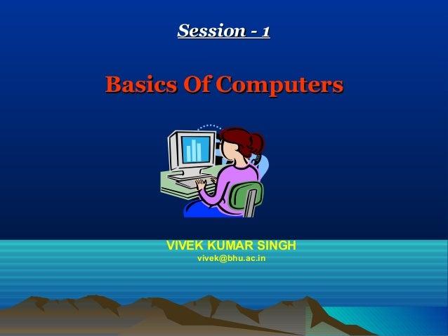 Session - 1Session - 1Basics Of ComputersBasics Of ComputersVIVEK KUMAR SINGHvivek@bhu.ac.in