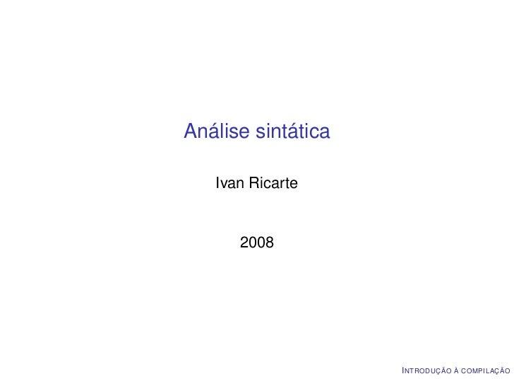 Análise sintática   Ivan Ricarte      2008                    I NTRODUÇÃO À COMPILAÇÃO