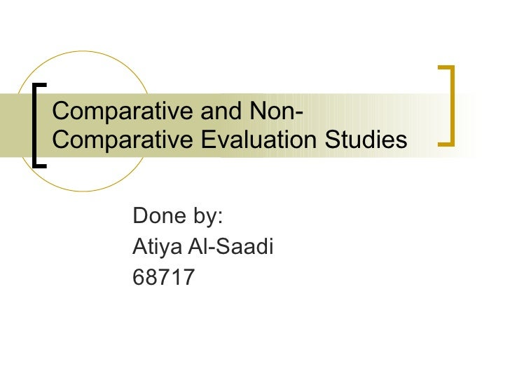 Comparative and Non - Comparative Evaluation Studies Done by: Atiya Al-Saadi 68717