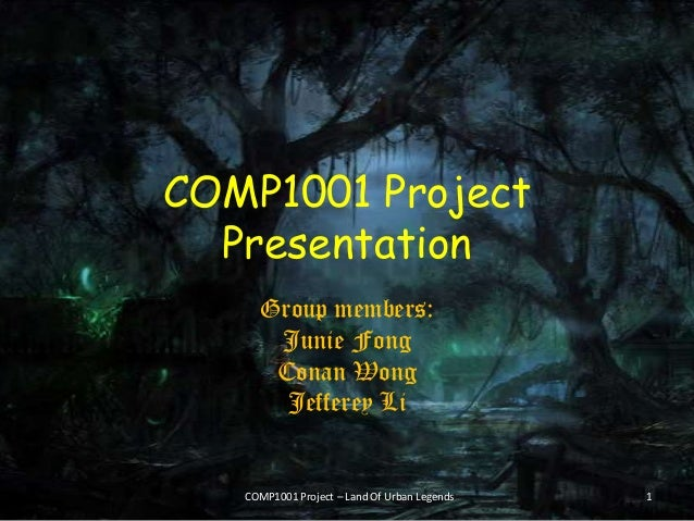 COMP1001 Project Presentation Group members: Junie Fong Conan Wong Jefferey Li COMP1001 Project – Land Of Urban Legends 1