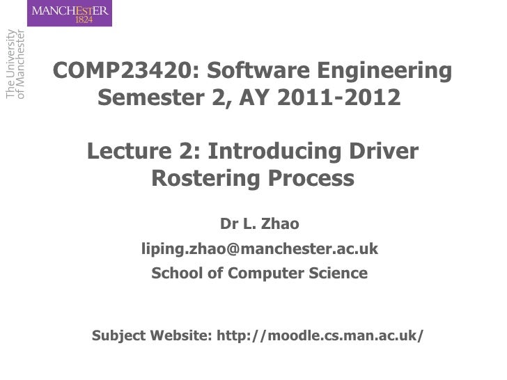 COMP23420: Software Engineering   Semester 2, AY 2011-2012  Lecture 2: Introducing Driver       Rostering Process         ...