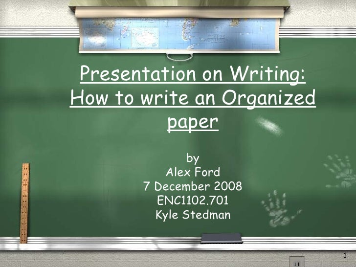 Presentation on Writing: How to write an Organized paper by Alex Ford 7 December 2008 ENC1102.701 Kyle Stedman