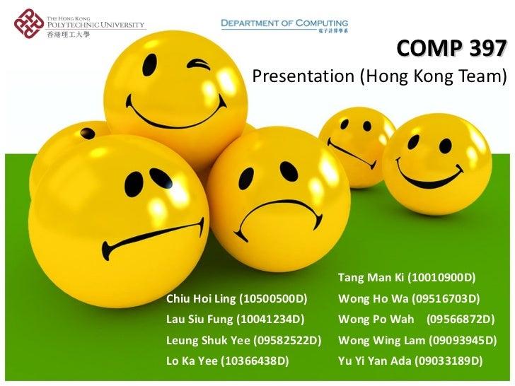 COMP 397 Presentation (Hong Kong Team) Tang Man Ki (10010900D) Chiu Hoi Ling (10500500D) Wong Ho Wa (09516703D) Lau Siu Fu...