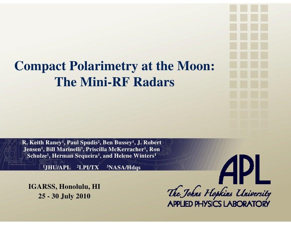 Compact Polarimetry at the Moon:      The Mini-RF Radars     R. Keith Raney1, Paul Spudis2, Ben Bussey1, J. Robert  Jensen...