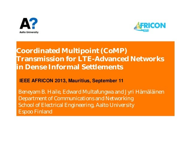 Coordinated Multipoint (CoMP) Transmission for LTE-Advanced Networks in Dense Informal Settlements Beneyam B. Haile, Edwar...
