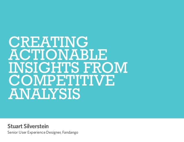 CREATING ACTIONABLE INSIGHTS FROM COMPETITIVE ANALYSIS Stuart Silverstein  Senior User Experience Designer, Fandango