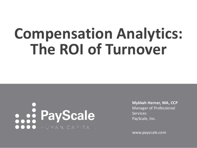 Compensation Analytics: The ROI of Turnover Mykkah Herner, MA, CCP Manager of Professional Services PayScale, Inc. www.pay...