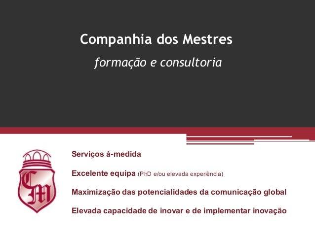 Companhia dos Mestres       formação e consultoriaServiços à-medidaExcelente equipa (PhD e/ou elevada experiência)Maximiza...
