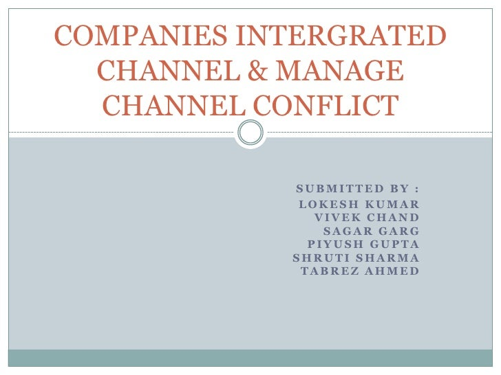 COMPANIES INTERGRATED CHANNEL & MANAGE CHANNEL CONFLICT<br />SUBMITTED BY :<br />LOKESH KUMAR VIVEK CHANDSAGAR GARG PIYUSH...