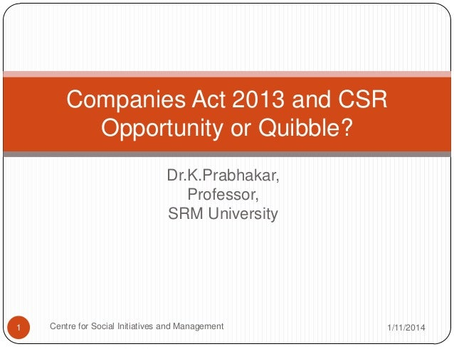 Companies Act 2013 and CSR Opportunity or Quibble? Dr.K.Prabhakar, Professor, SRM University  1  Centre for Social Initiat...