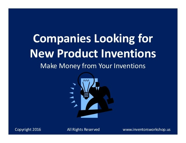 Companies Looking for New Product Inventions Make Money from Your Inventions Copyright 2014 All Rights Reserved www.invent...