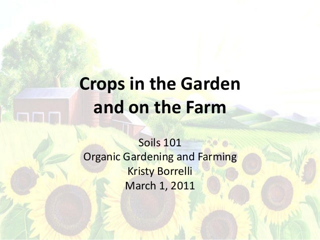 Crops in the Garden  and on the Farm           Soils 101Organic Gardening and Farming         Kristy Borrelli        March...